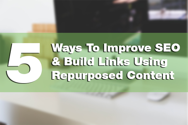 5 Ways To Easily Improve SEO Using Repurposed Content